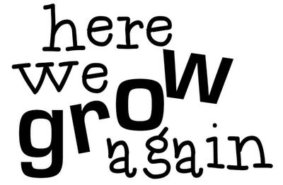 HERE WE GROW AGAIN!